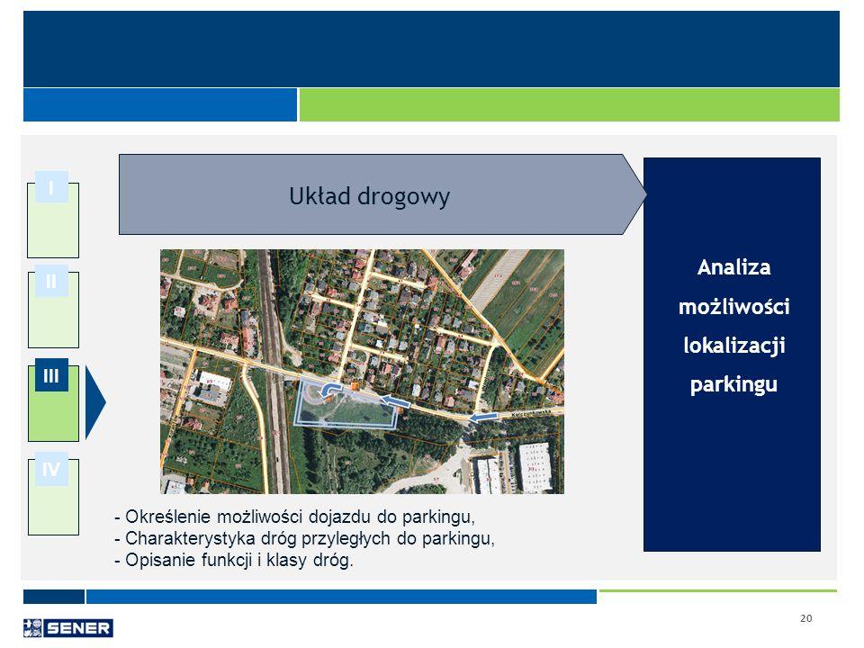 20 I II III IV Analiza możliwości lokalizacji parkingu - Określenie możliwości dojazdu do parkingu, - Charakterystyka dróg przyległych do parkingu, -