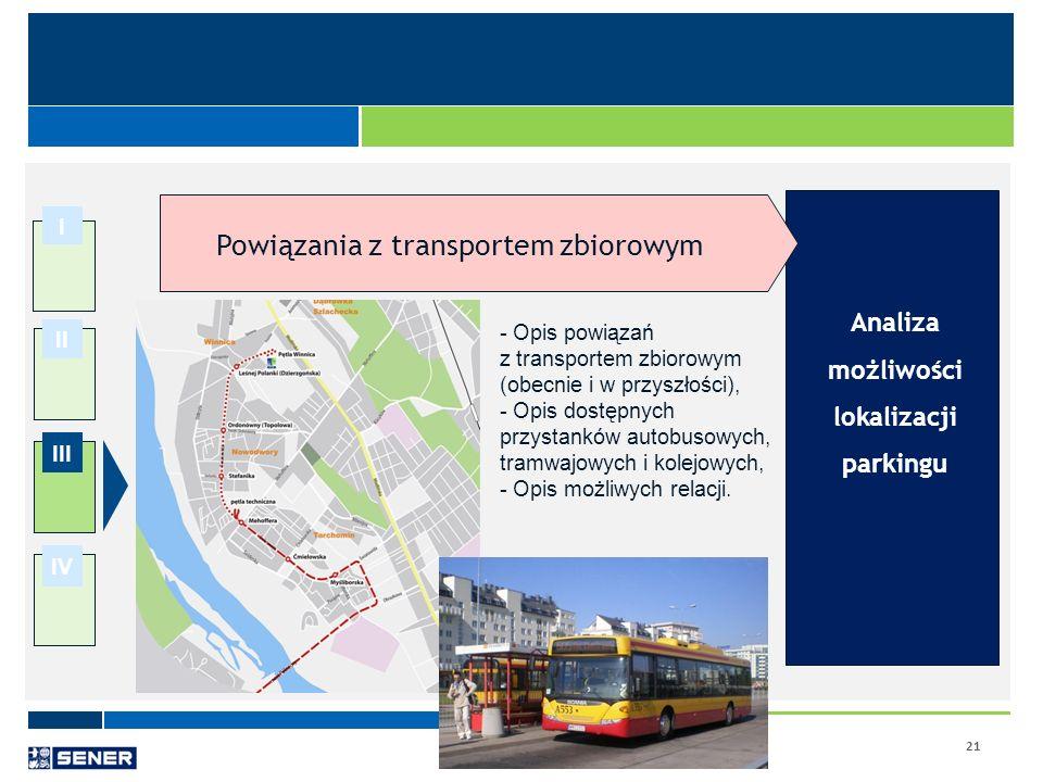 21 I II III IV Analiza możliwości lokalizacji parkingu Powiązania z transportem zbiorowym - Opis powiązań z transportem zbiorowym (obecnie i w przyszł