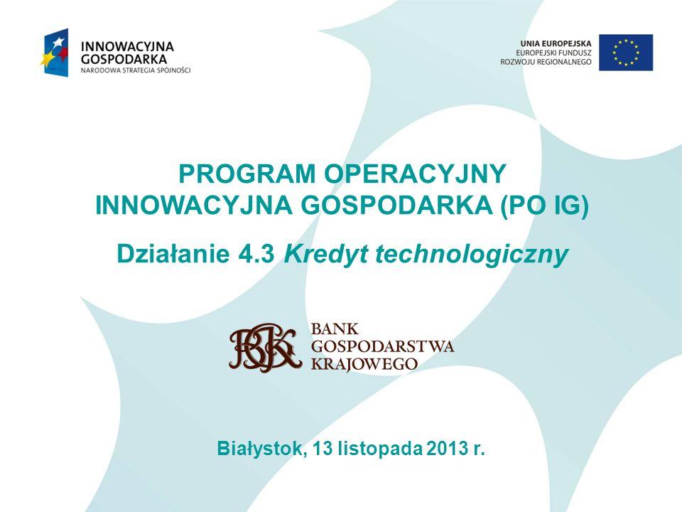 PROGRAM OPERACYJNY INNOWACYJNA GOSPODARKA (PO IG) Działanie 4.3 Kredyt technologiczny Białystok, 13 listopada 2013 r.