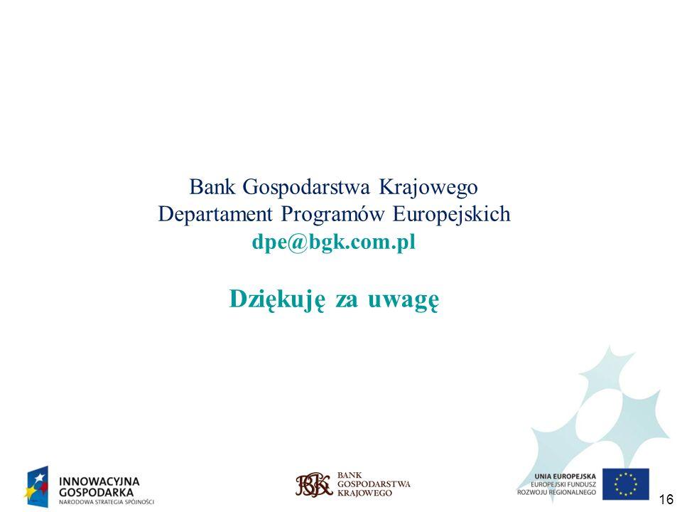 16 Bank Gospodarstwa Krajowego Departament Programów Europejskich dpe@bgk.com.pl Dziękuję za uwagę