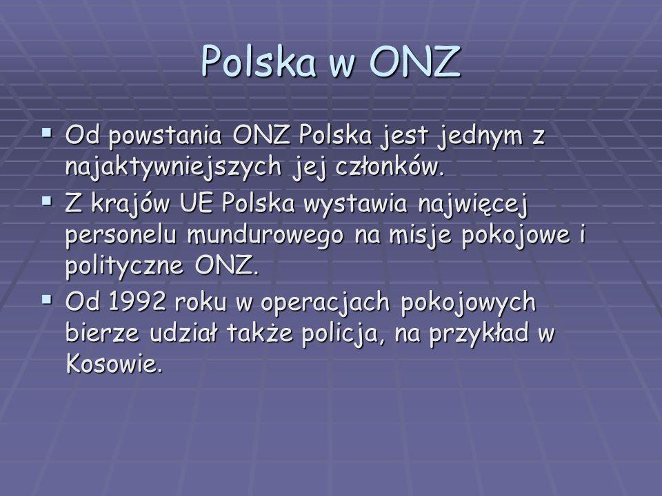 Polska w ONZ Od powstania ONZ Polska jest jednym z najaktywniejszych jej członków. Od powstania ONZ Polska jest jednym z najaktywniejszych jej członkó