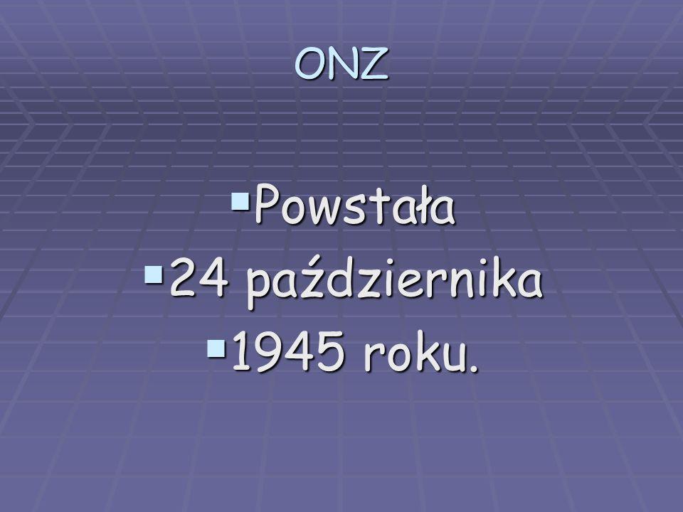 ONZ Powstała Powstała 24 października 24 października 1945 roku. 1945 roku.