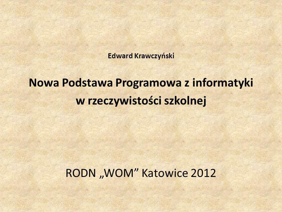 Edward Krawczyński Nowa Podstawa Programowa z informatyki w rzeczywistości szkolnej RODN WOM Katowice 2012