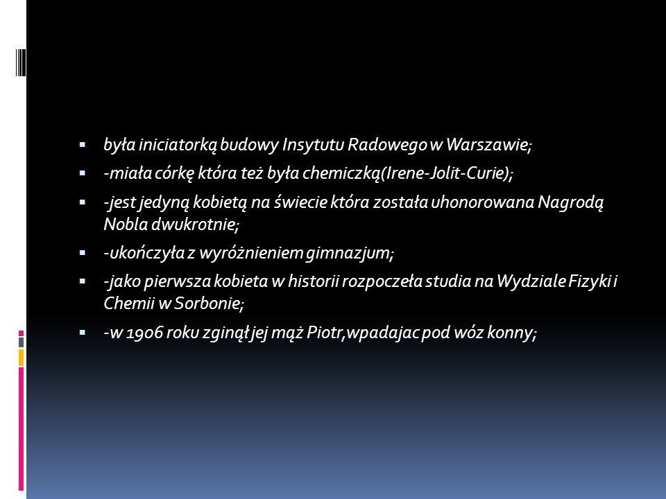 była iniciatorką budowy Insytutu Radowego w Warszawie; -miała córkę która też była chemiczką(Irene-Jolit-Curie); -jest jedyną kobietą na świecie która została uhonorowana Nagrodą Nobla dwukrotnie; -ukończyła z wyróżnieniem gimnazjum; -jako pierwsza kobieta w historii rozpoczeła studia na Wydziale Fizyki i Chemii w Sorbonie; -w 1906 roku zginął jej mąż Piotr,wpadajac pod wóz konny;