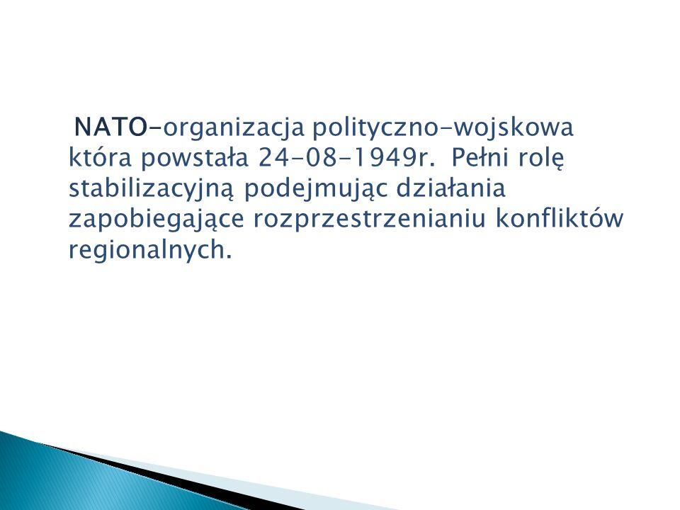 NATO-organizacja polityczno-wojskowa która powstała 24-08-1949r. Pełni rolę stabilizacyjną podejmując działania zapobiegające rozprzestrzenianiu konfl