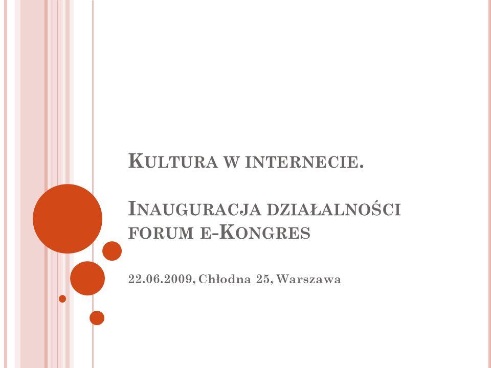 K ULTURA W INTERNECIE. I NAUGURACJA DZIAŁALNOŚCI FORUM E -K ONGRES 22.06.2009, Chłodna 25, Warszawa