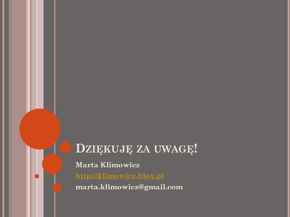 D ZIĘKUJĘ ZA UWAGĘ ! Marta Klimowicz http://klimowicz.blox.pl marta.klimowicz@gmail.com