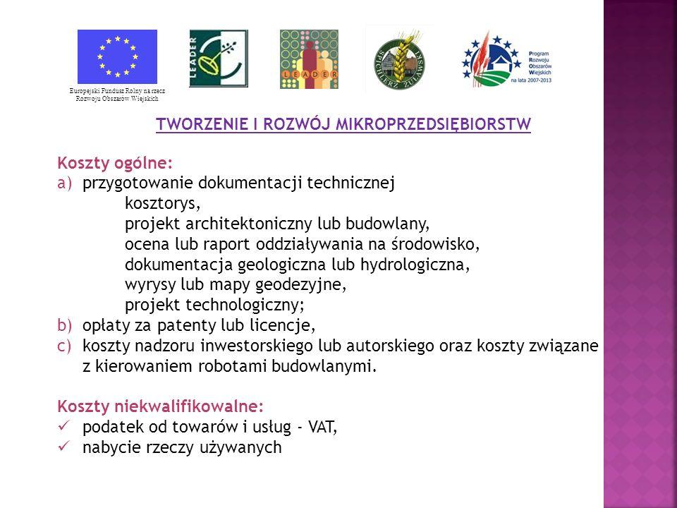 TWORZENIE I ROZWÓJ MIKROPRZEDSIĘBIORSTW Koszty ogólne: a)przygotowanie dokumentacji technicznej kosztorys, projekt architektoniczny lub budowlany, ocena lub raport oddziaływania na środowisko, dokumentacja geologiczna lub hydrologiczna, wyrysy lub mapy geodezyjne, projekt technologiczny; b)opłaty za patenty lub licencje, c)koszty nadzoru inwestorskiego lub autorskiego oraz koszty związane z kierowaniem robotami budowlanymi.