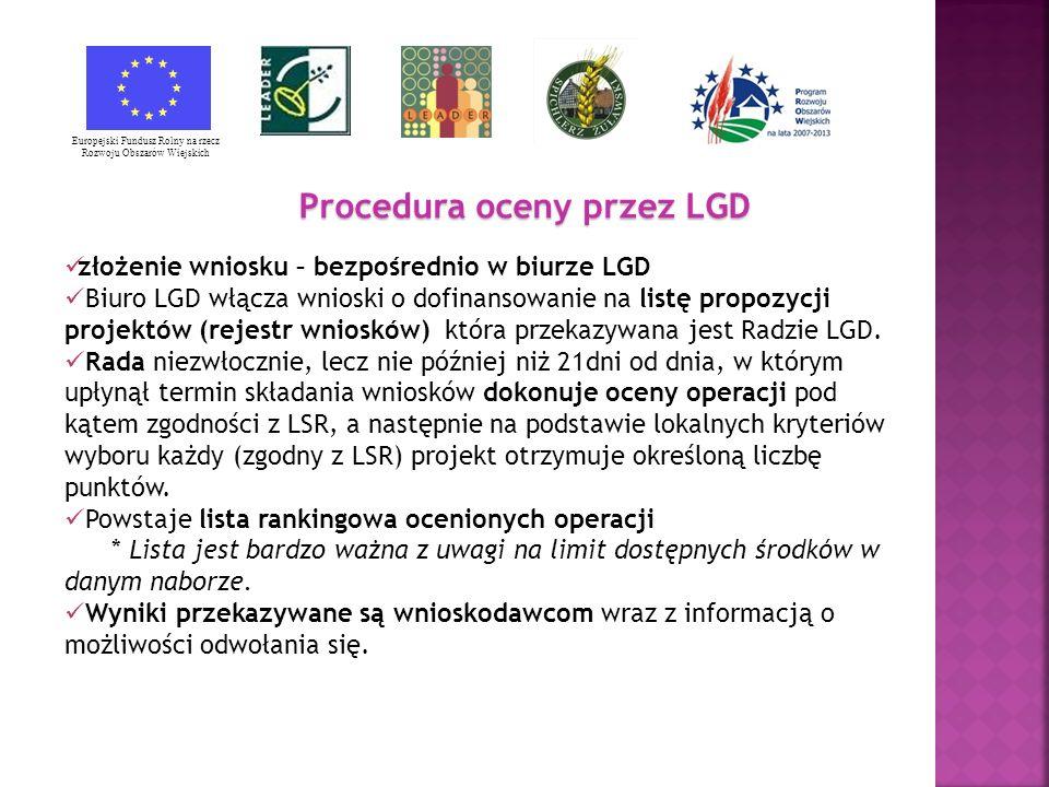 Europejski Fundusz Rolny na rzecz Rozwoju Obszarów Wiejskich Procedura oceny przez LGD złożenie wniosku – bezpośrednio w biurze LGD Biuro LGD włącza wnioski o dofinansowanie na listę propozycji projektów (rejestr wniosków) która przekazywana jest Radzie LGD.