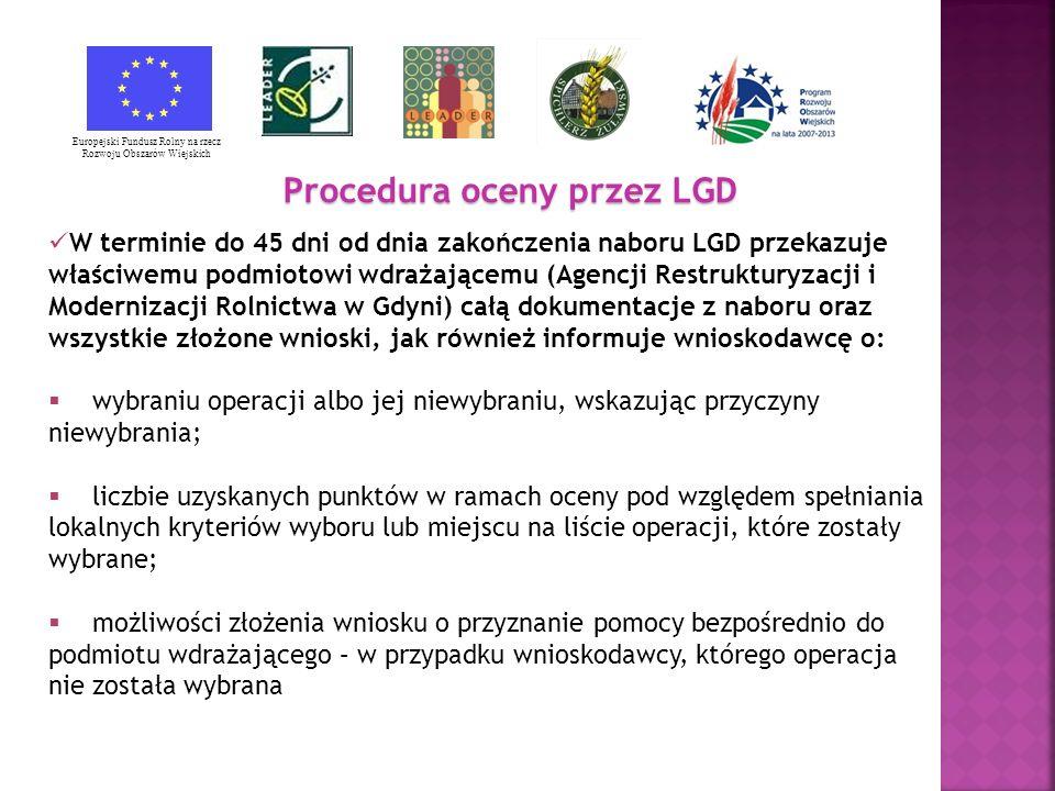 Procedura oceny przez LGD Europejski Fundusz Rolny na rzecz Rozwoju Obszarów Wiejskich W terminie do 45 dni od dnia zakończenia naboru LGD przekazuje właściwemu podmiotowi wdrażającemu (Agencji Restrukturyzacji i Modernizacji Rolnictwa w Gdyni) całą dokumentacje z naboru oraz wszystkie złożone wnioski, jak również informuje wnioskodawcę o: wybraniu operacji albo jej niewybraniu, wskazując przyczyny niewybrania; liczbie uzyskanych punktów w ramach oceny pod względem spełniania lokalnych kryteriów wyboru lub miejscu na liście operacji, które zostały wybrane; możliwości złożenia wniosku o przyznanie pomocy bezpośrednio do podmiotu wdrażającego – w przypadku wnioskodawcy, którego operacja nie została wybrana