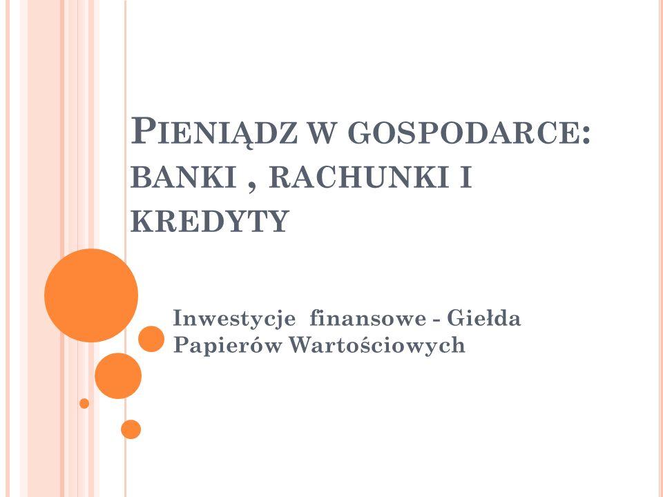P IENIĄDZ W GOSPODARCE : BANKI, RACHUNKI I KREDYTY Inwestycje finansowe - Giełda Papierów Wartościowych
