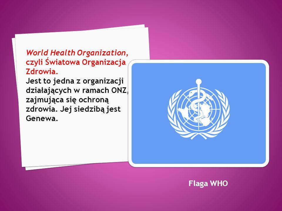 World Health Organization, czyli Światowa Organizacja Zdrowia. Jest to jedna z organizacji działających w ramach ONZ, zajmująca się ochroną zdrowia. J