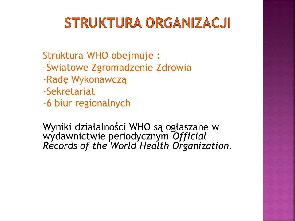 Struktura WHO obejmuje : -Światowe Zgromadzenie Zdrowia -Radę Wykonawczą -Sekretariat -6 biur regionalnych Wyniki działalności WHO są ogłaszane w wyda