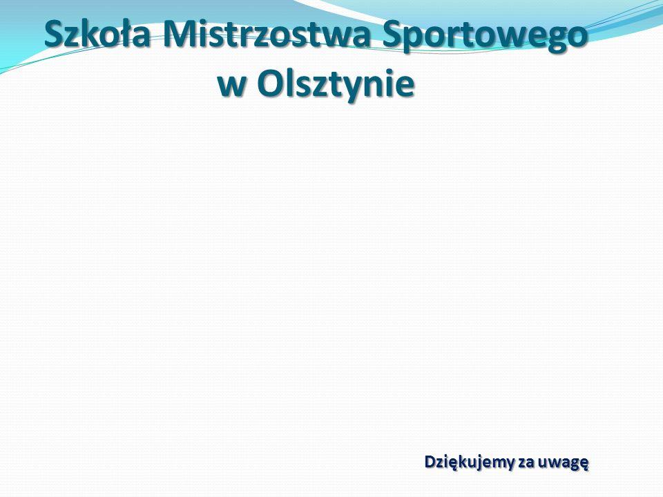 Szkoła Mistrzostwa Sportowego w Olsztynie Dziękujemy za uwagę