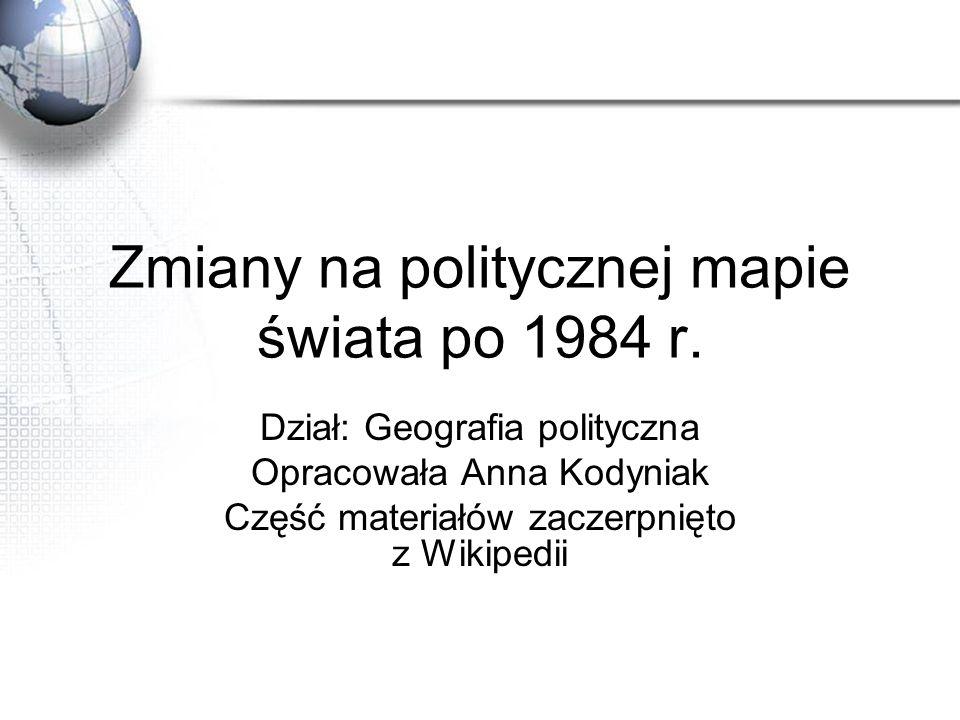 Zmiany na politycznej mapie świata po 1984 r. Dział: Geografia polityczna Opracowała Anna Kodyniak Część materiałów zaczerpnięto z Wikipedii