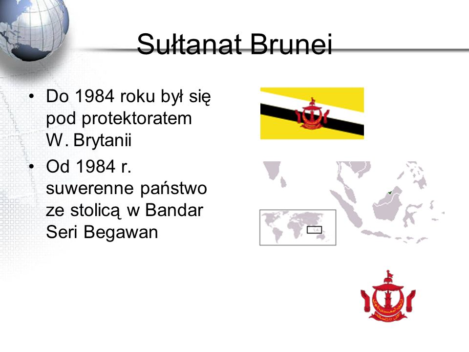 Sułtanat Brunei Do 1984 roku był się pod protektoratem W. Brytanii Od 1984 r. suwerenne państwo ze stolicą w Bandar Seri Begawan