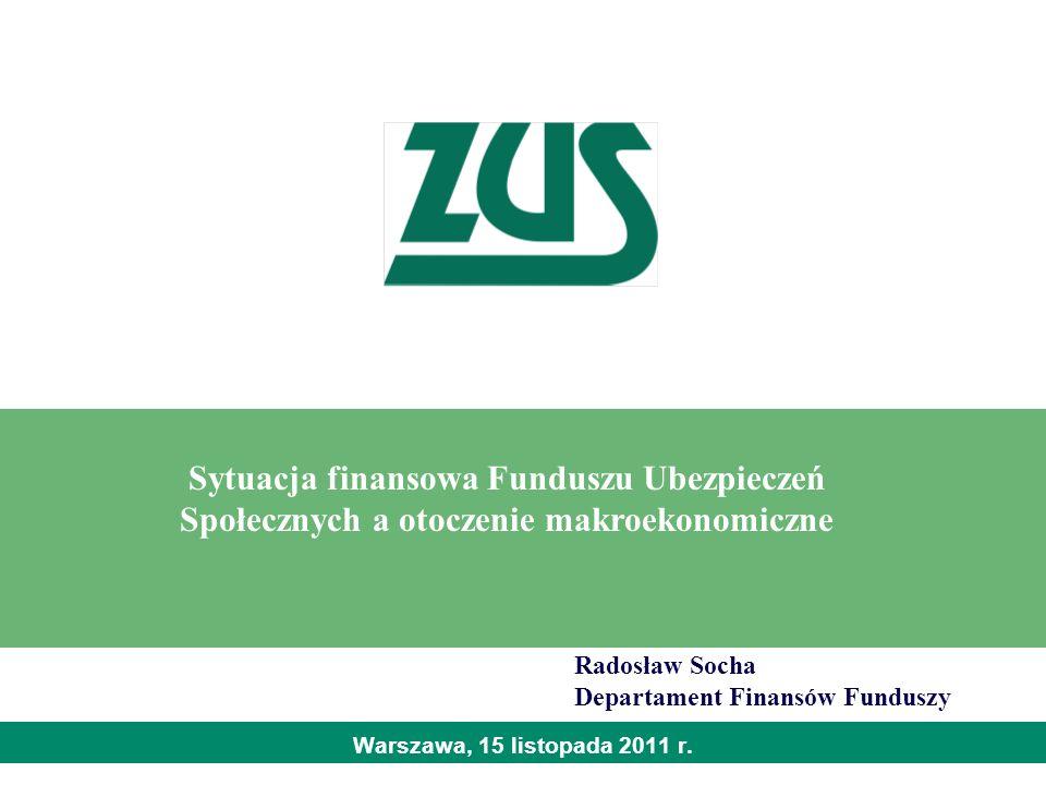 Warszawa, 15 listopada 2011 r. Sytuacja finansowa Funduszu Ubezpieczeń Społecznych a otoczenie makroekonomiczne Radosław Socha Departament Finansów Fu