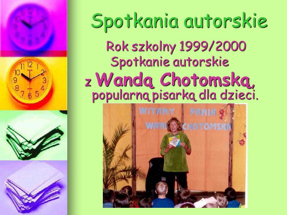 Spotkania autorskie Rok szkolny 1999/2000 Rok szkolny 1999/2000 Spotkanie autorskie z Wandą Chotomską, popularną pisarką dla dzieci.