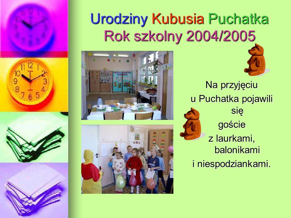 Urodziny Kubusia Puchatka Rok szkolny 2004/2005 Na przyjęciu u Puchatka pojawili się goście z laurkami, balonikami i niespodziankami.