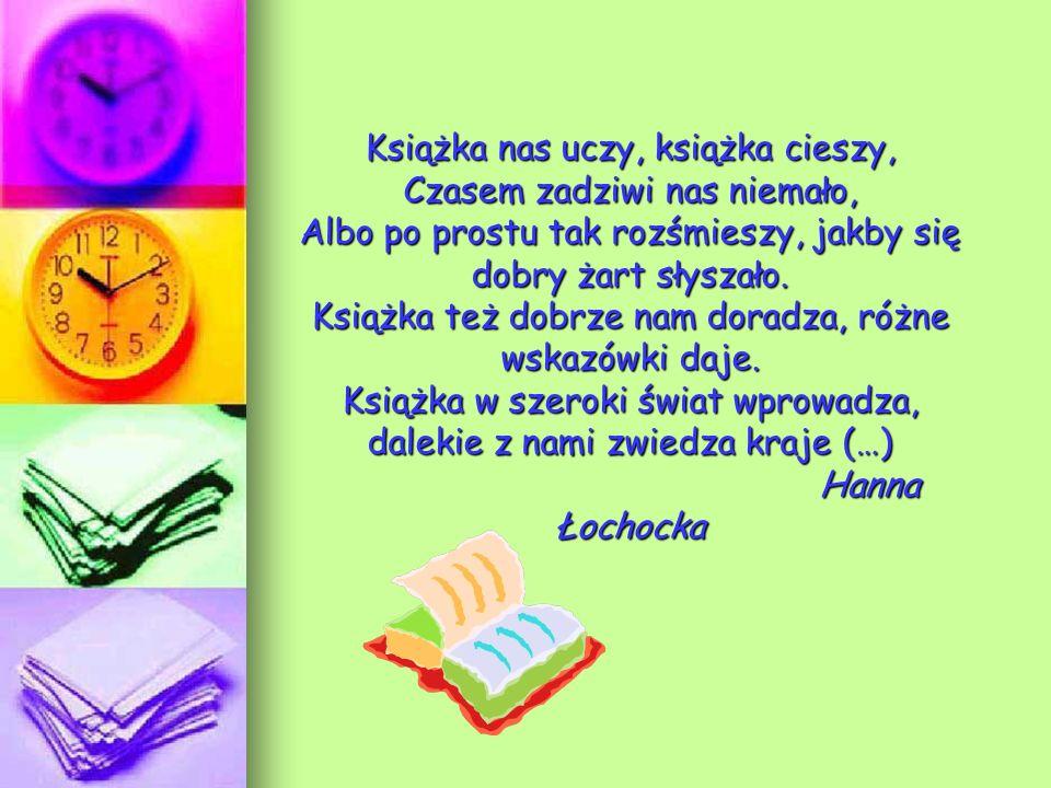 Książka nas uczy, książka cieszy, Czasem zadziwi nas niemało, Albo po prostu tak rozśmieszy, jakby się dobry żart słyszało. Książka też dobrze nam dor