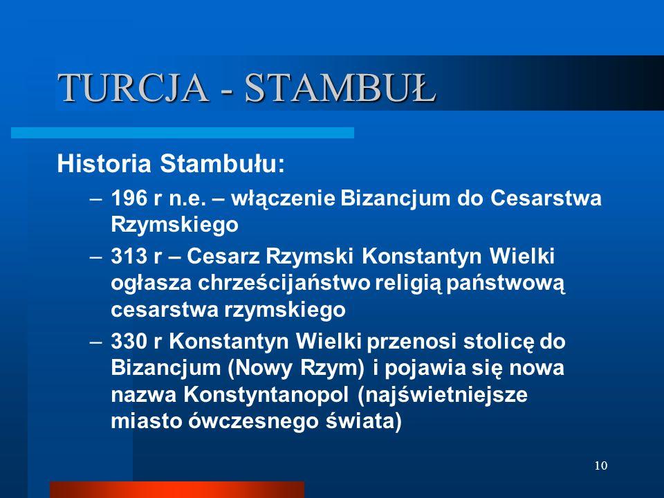 10 TURCJA - STAMBUŁ Historia Stambułu: –196 r n.e. – włączenie Bizancjum do Cesarstwa Rzymskiego –313 r – Cesarz Rzymski Konstantyn Wielki ogłasza chr