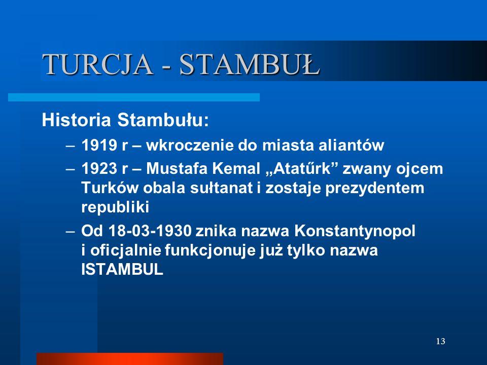 13 TURCJA - STAMBUŁ Historia Stambułu: –1919 r – wkroczenie do miasta aliantów –1923 r – Mustafa Kemal Atatűrk zwany ojcem Turków obala sułtanat i zos