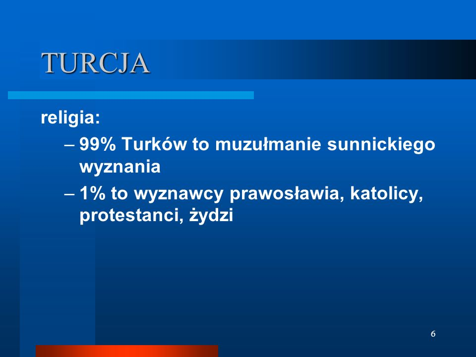 6 TURCJA religia: –99% Turków to muzułmanie sunnickiego wyznania –1% to wyznawcy prawosławia, katolicy, protestanci, żydzi