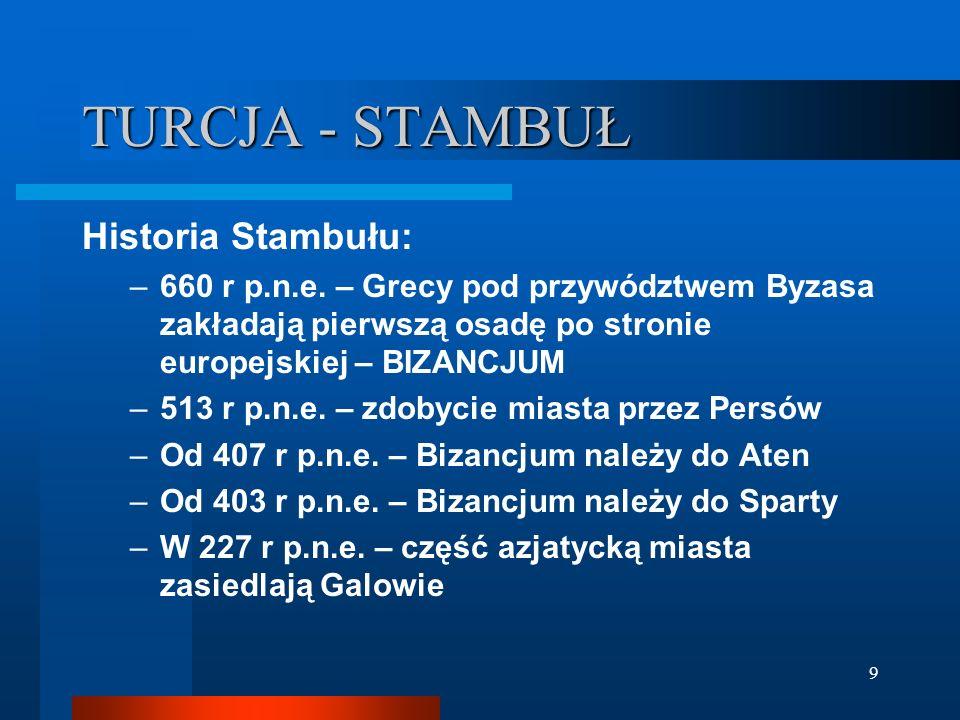 9 Historia Stambułu: –660 r p.n.e. – Grecy pod przywództwem Byzasa zakładają pierwszą osadę po stronie europejskiej – BIZANCJUM –513 r p.n.e. – zdobyc