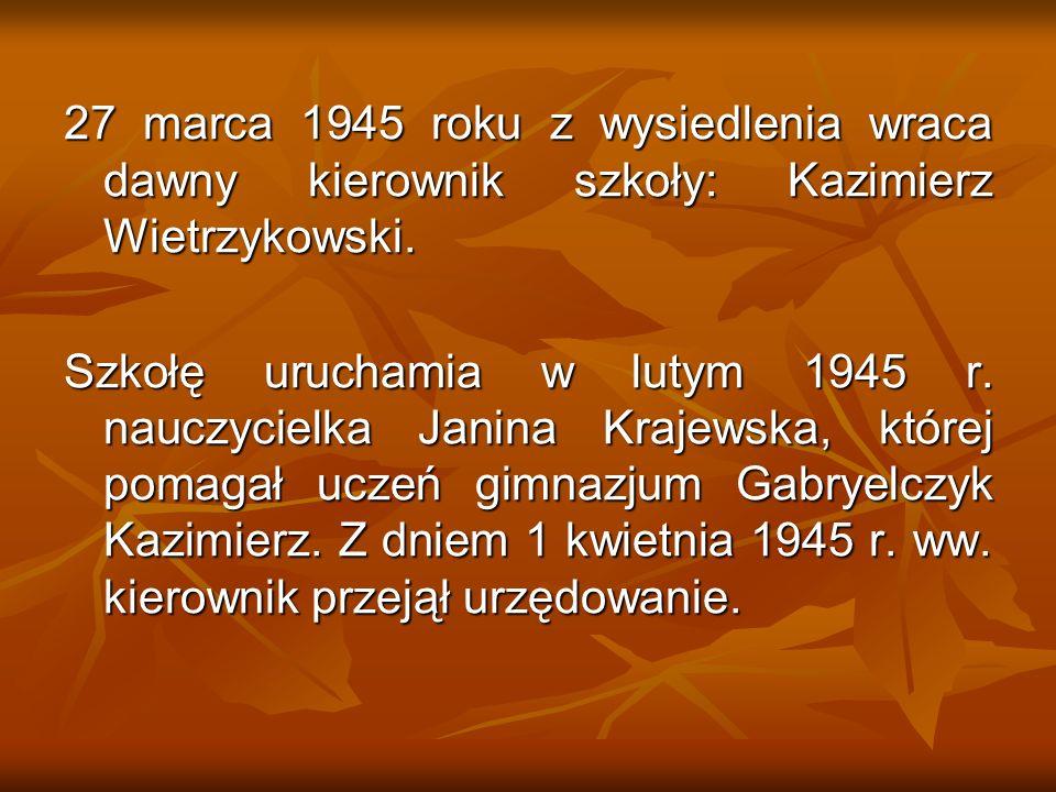 27 marca 1945 roku z wysiedlenia wraca dawny kierownik szkoły: Kazimierz Wietrzykowski. Szkołę uruchamia w lutym 1945 r. nauczycielka Janina Krajewska