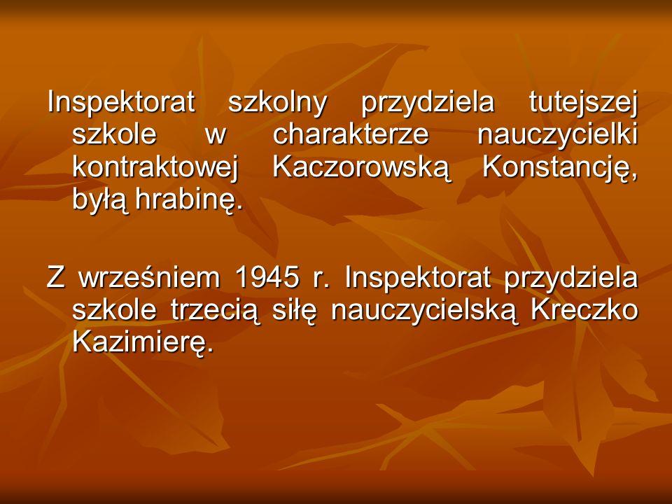Inspektorat szkolny przydziela tutejszej szkole w charakterze nauczycielki kontraktowej Kaczorowską Konstancję, byłą hrabinę. Z wrześniem 1945 r. Insp