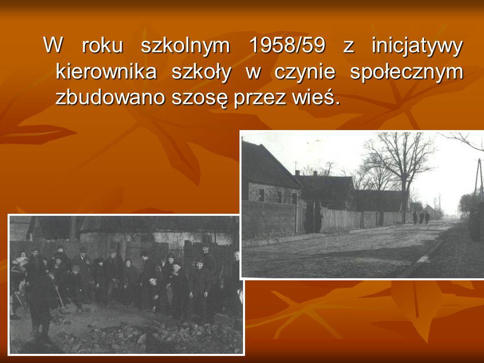 W roku szkolnym 1958/59 z inicjatywy kierownika szkoły w czynie społecznym zbudowano szosę przez wieś. W roku szkolnym 1958/59 z inicjatywy kierownika