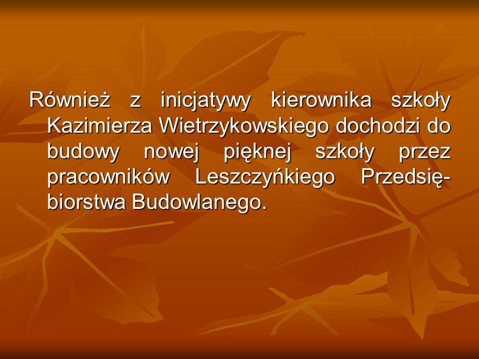 Również z inicjatywy kierownika szkoły Kazimierza Wietrzykowskiego dochodzi do budowy nowej pięknej szkoły przez pracowników Leszczyńkiego Przedsię- b