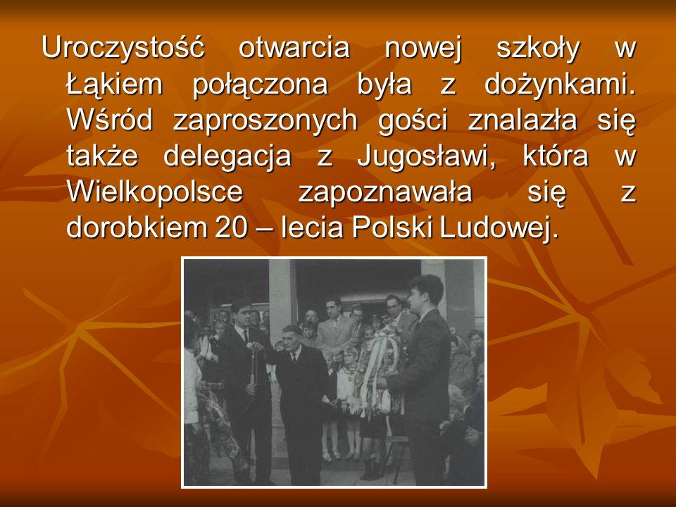 Uroczystość otwarcia nowej szkoły w Łąkiem połączona była z dożynkami. Wśród zaproszonych gości znalazła się także delegacja z Jugosławi, która w Wiel