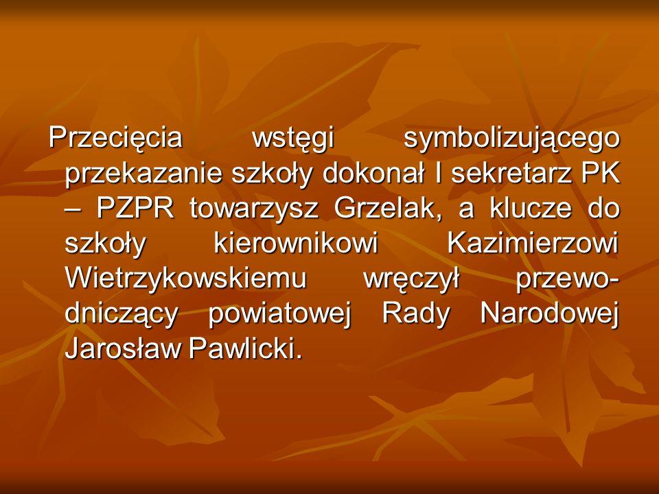 Przecięcia wstęgi symbolizującego przekazanie szkoły dokonał I sekretarz PK – PZPR towarzysz Grzelak, a klucze do szkoły kierownikowi Kazimierzowi Wie