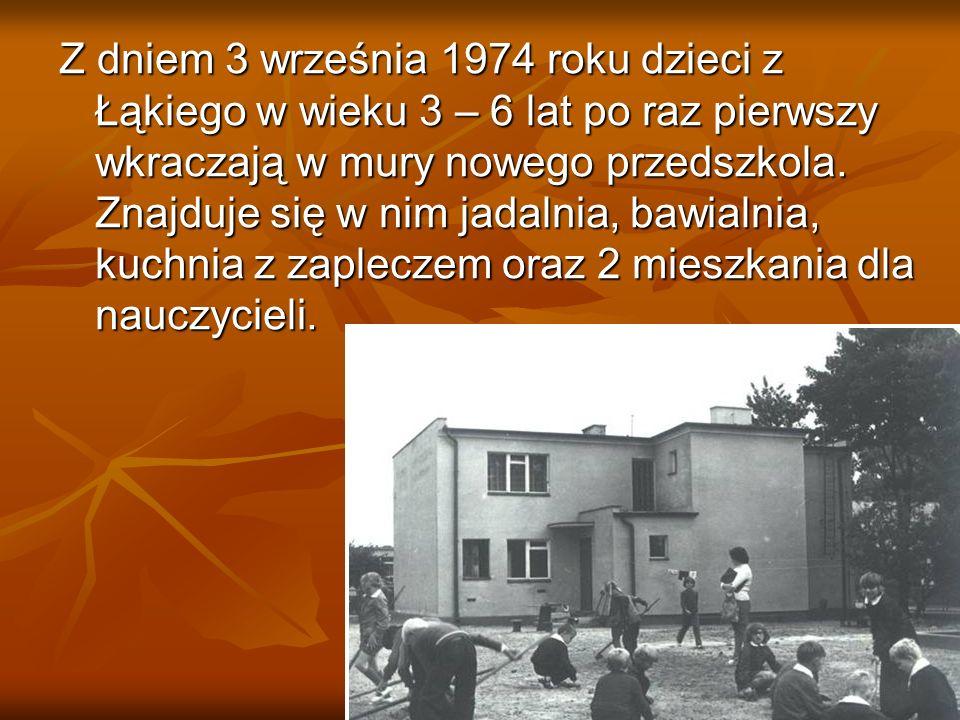 Z dniem 3 września 1974 roku dzieci z Łąkiego w wieku 3 – 6 lat po raz pierwszy wkraczają w mury nowego przedszkola. Znajduje się w nim jadalnia, bawi