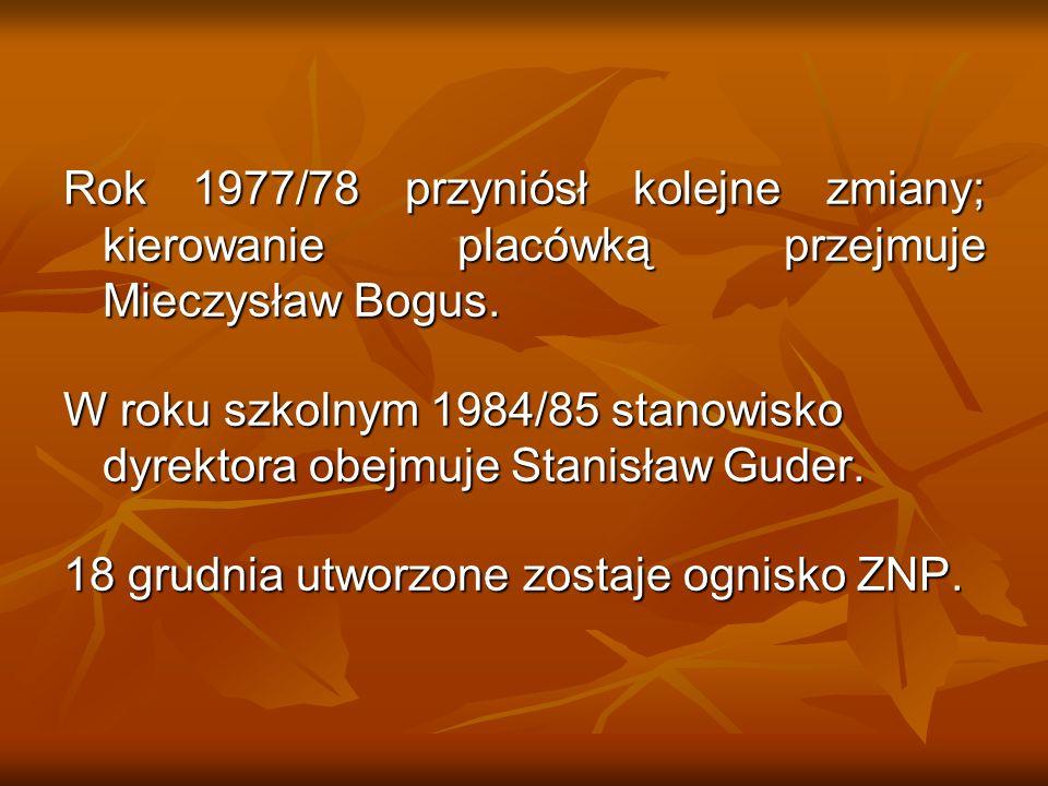 Rok 1977/78 przyniósł kolejne zmiany; kierowanie placówką przejmuje Mieczysław Bogus. W roku szkolnym 1984/85 stanowisko dyrektora obejmuje Stanisław