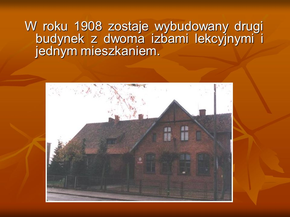 W roku 1908 zostaje wybudowany drugi budynek z dwoma izbami lekcyjnymi i jednym mieszkaniem.
