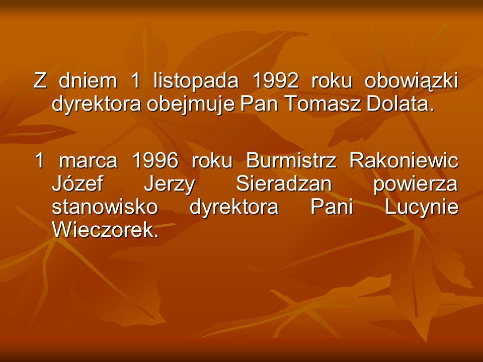 Z dniem 1 listopada 1992 roku obowiązki dyrektora obejmuje Pan Tomasz Dolata. 1 marca 1996 roku Burmistrz Rakoniewic Józef Jerzy Sieradzan powierza st