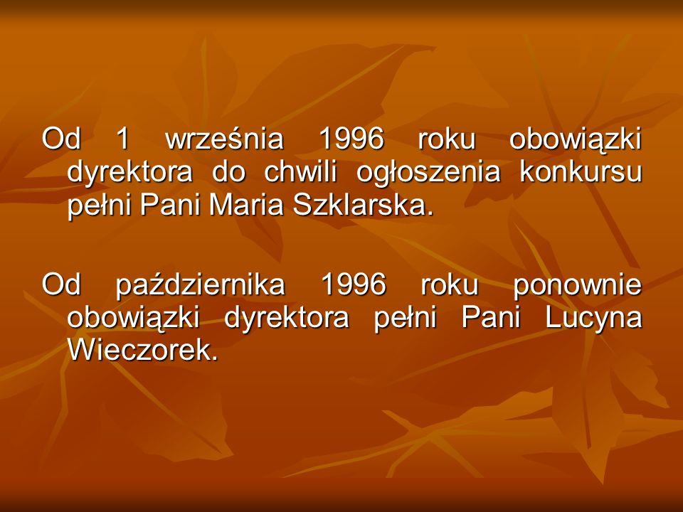Od 1 września 1996 roku obowiązki dyrektora do chwili ogłoszenia konkursu pełni Pani Maria Szklarska. Od października 1996 roku ponownie obowiązki dyr
