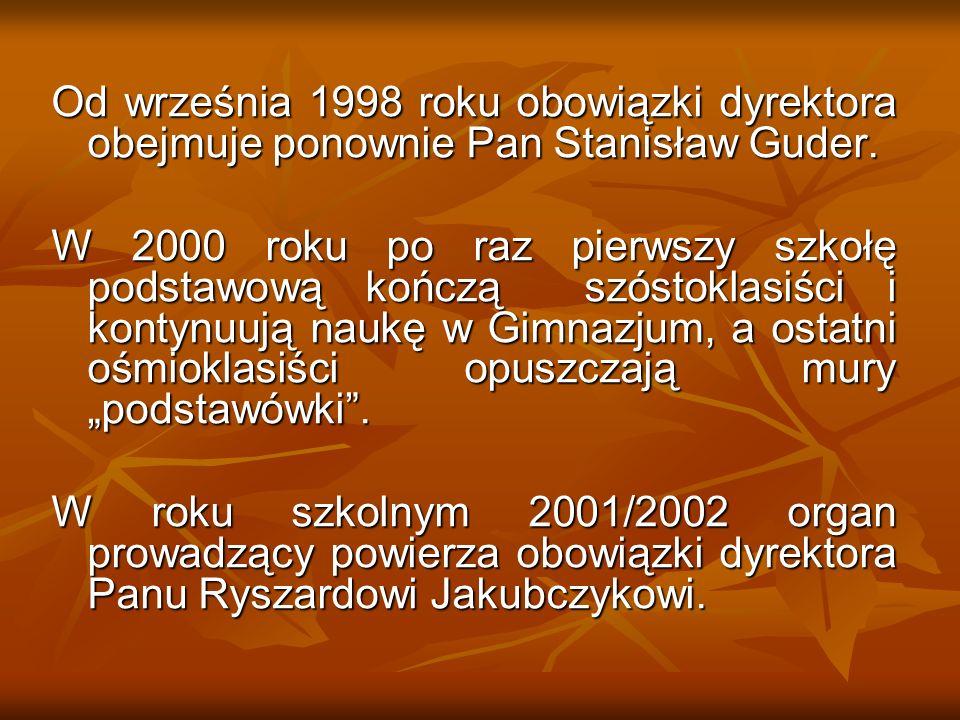 Od września 1998 roku obowiązki dyrektora obejmuje ponownie Pan Stanisław Guder. W 2000 roku po raz pierwszy szkołę podstawową kończą szóstoklasiści i