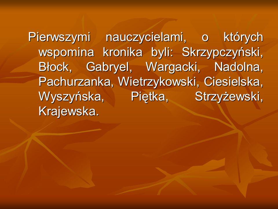 Pierwszymi nauczycielami, o których wspomina kronika byli: Skrzypczyński, Błock, Gabryel, Wargacki, Nadolna, Pachurzanka, Wietrzykowski, Ciesielska, W