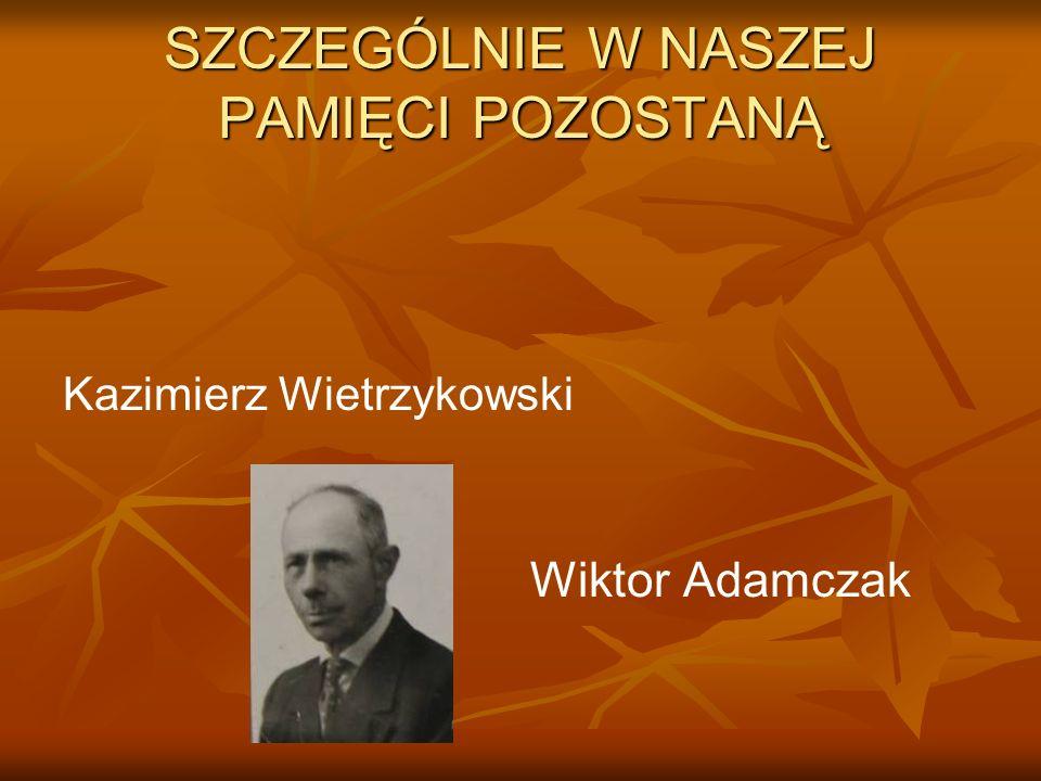 SZCZEGÓLNIE W NASZEJ PAMIĘCI POZOSTANĄ Kazimierz Wietrzykowski Wiktor Adamczak