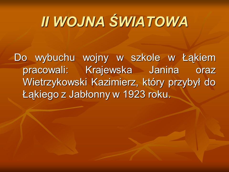 Do wybuchu wojny w szkole w Łąkiem pracowali: Krajewska Janina oraz Wietrzykowski Kazimierz, który przybył do Łąkiego z Jabłonny w 1923 roku. II WOJNA