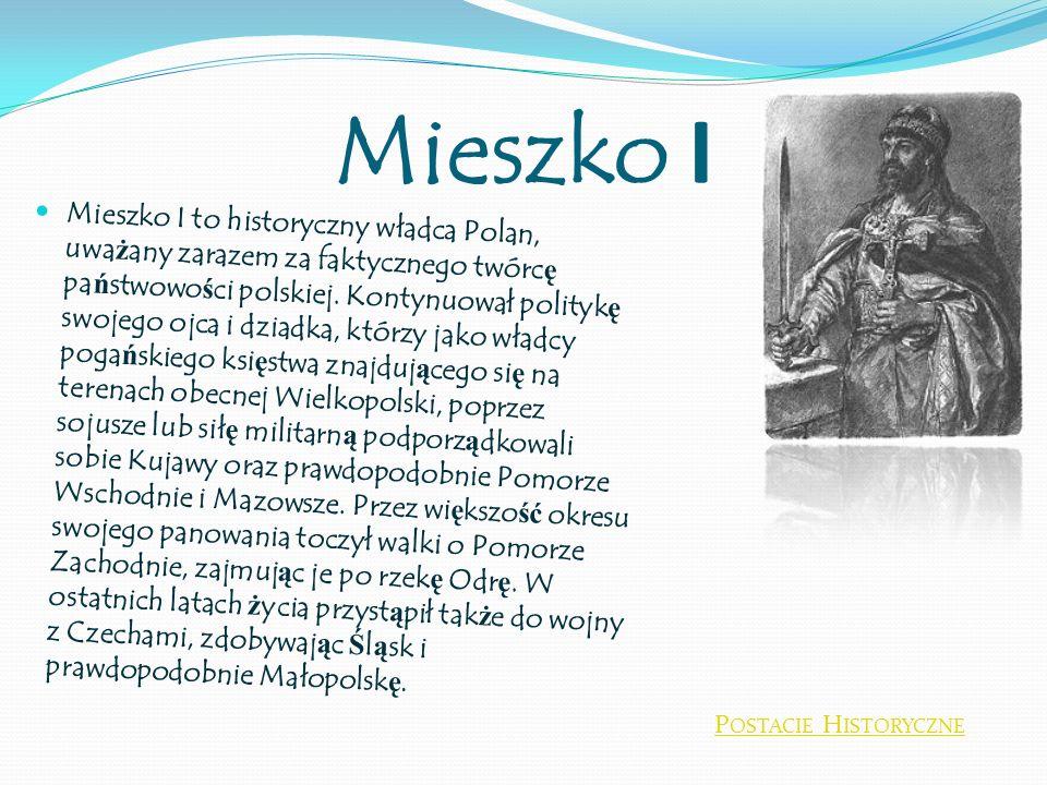 Mieszko I Mieszko I to historyczny władca Polan, uwa ż any zarazem za faktycznego twórc ę pa ń stwowo ś ci polskiej. Kontynuował polityk ę swojego ojc