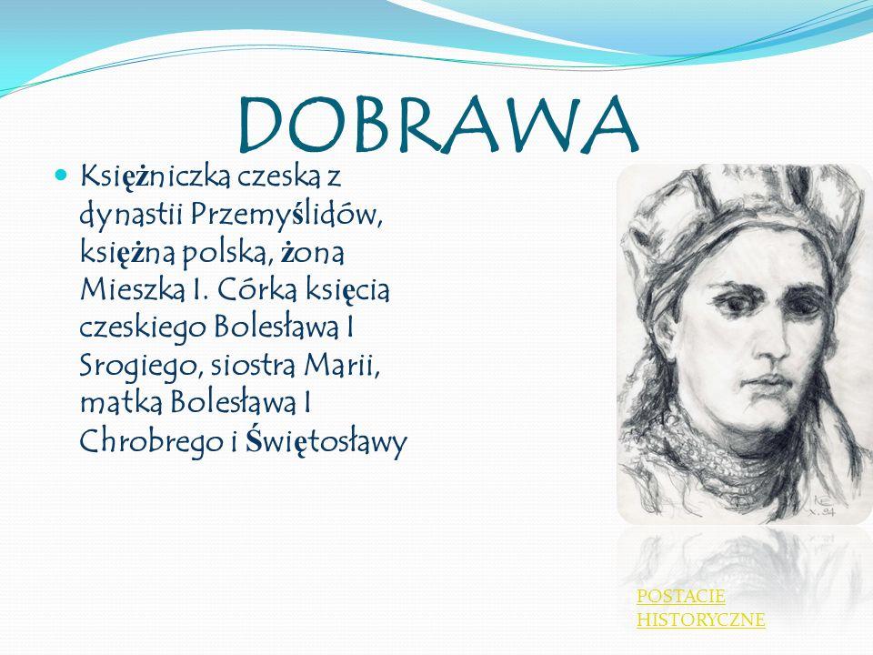 DOBRAWA Ksi ęż niczka czeska z dynastii Przemy ś lidów, ksi ęż na polska, ż ona Mieszka I. Córka ksi ę cia czeskiego Bolesława I Srogiego, siostra Mar