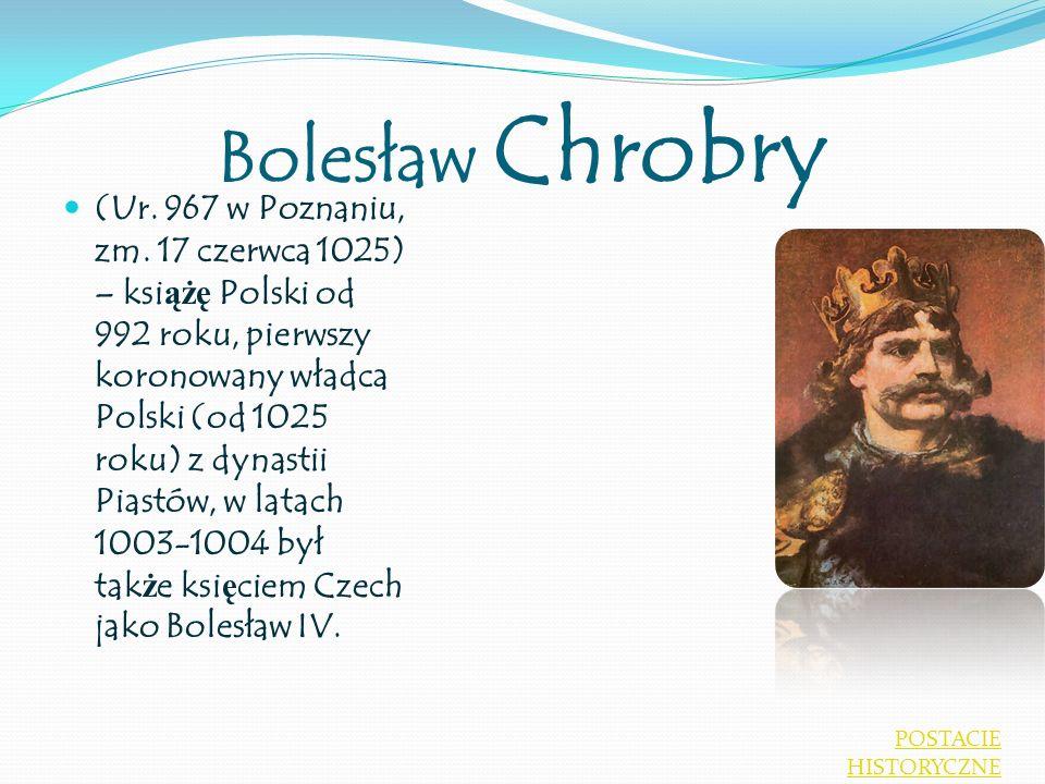 Bolesław Chrobry (Ur. 967 w Poznaniu, zm. 17 czerwca 1025) – ksi ążę Polski od 992 roku, pierwszy koronowany władca Polski (od 1025 roku) z dynastii P
