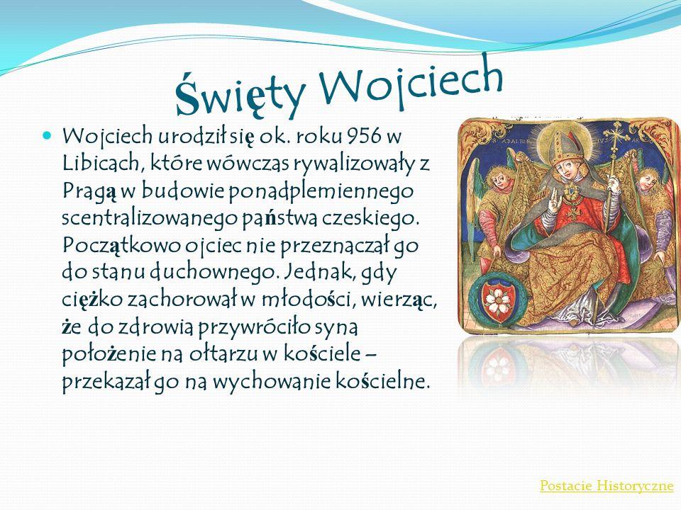Ś wi ę ty Wojciech Wojciech urodził si ę ok. roku 956 w Libicach, które wówczas rywalizowały z Prag ą w budowie ponadplemiennego scentralizowanego pa