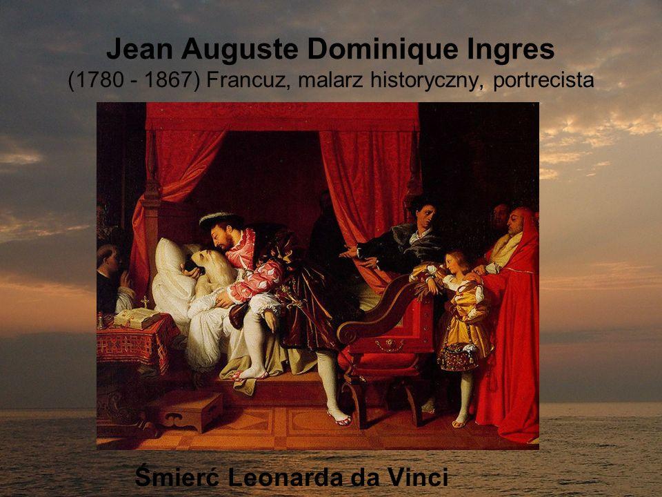 Jean Auguste Dominique Ingres (1780 - 1867) Francuz, malarz historyczny, portrecista Śmierć Leonarda da Vinci