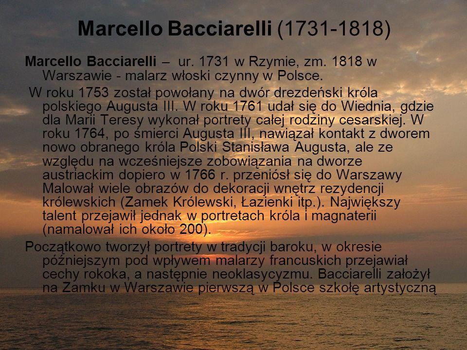 Marcello Bacciarelli (1731-1818) Marcello Bacciarelli – ur. 1731 w Rzymie, zm. 1818 w Warszawie - malarz włoski czynny w Polsce. W roku 1753 został po
