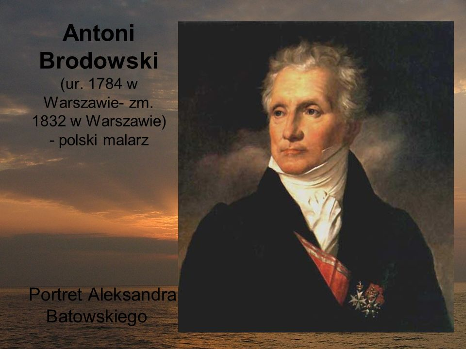 Antoni Brodowski (ur. 1784 w Warszawie- zm. 1832 w Warszawie) - polski malarz Portret Aleksandra Batowskiego